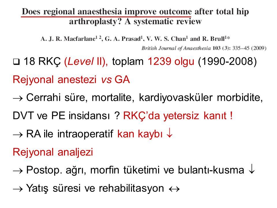  18 RKÇ (Level II), toplam 1239 olgu (1990-2008) Rejyonal anestezi vs GA  Cerrahi süre, mortalite, kardiyovasküler morbidite, DVT ve PE insidansı ?