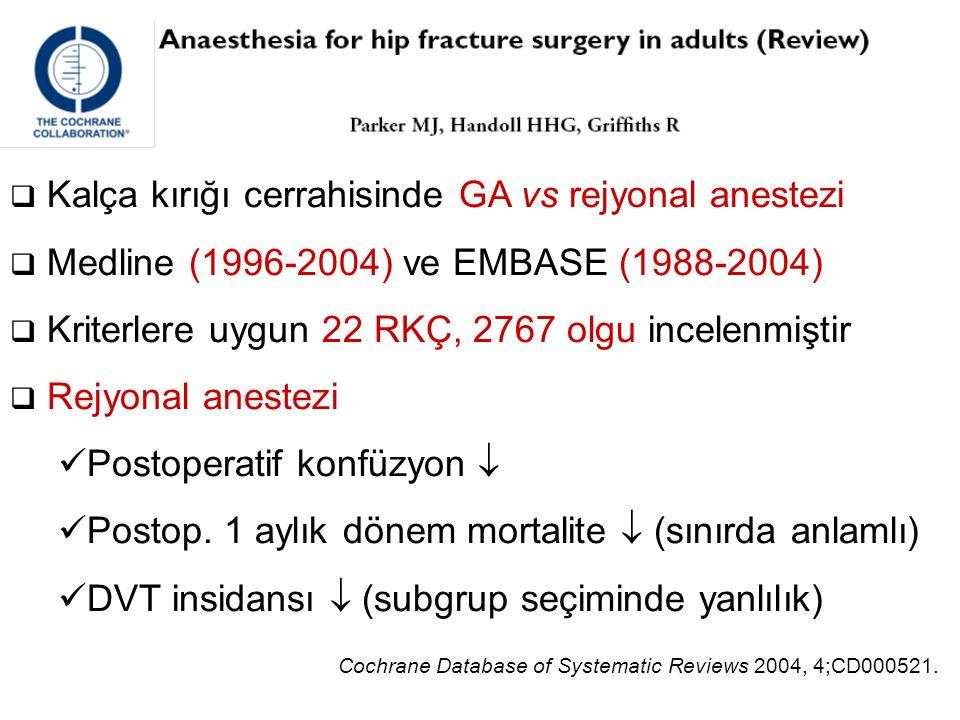  Kalça kırığı cerrahisinde GA vs rejyonal anestezi  Medline (1996-2004) ve EMBASE (1988-2004)  Kriterlere uygun 22 RKÇ, 2767 olgu incelenmiştir  R