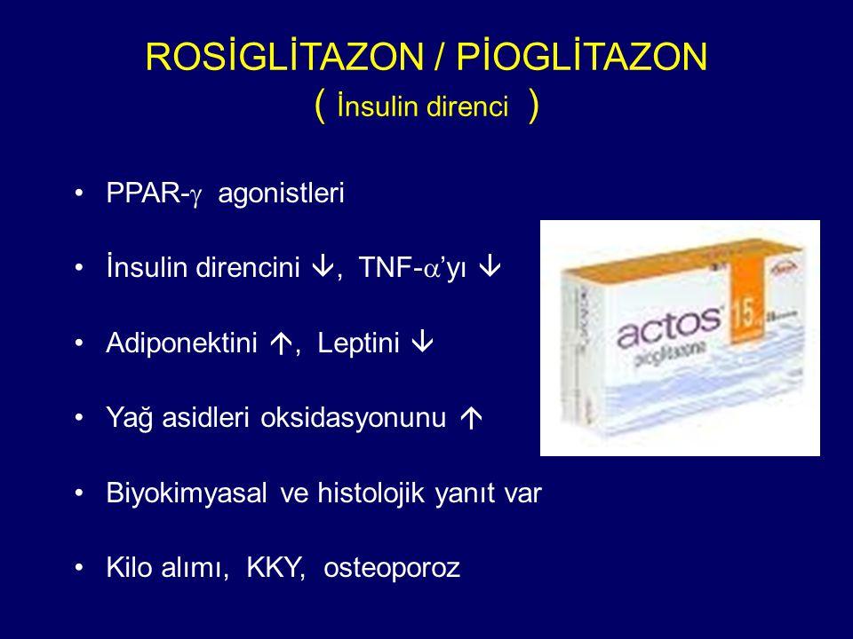 ROSİGLİTAZON / PİOGLİTAZON ( İnsulin direnci ) PPAR-  agonistleri İnsulin direncini , TNF-  'yı  Adiponektini , Leptini  Yağ asidleri oksidasyonunu  Biyokimyasal ve histolojik yanıt var Kilo alımı, KKY, osteoporoz