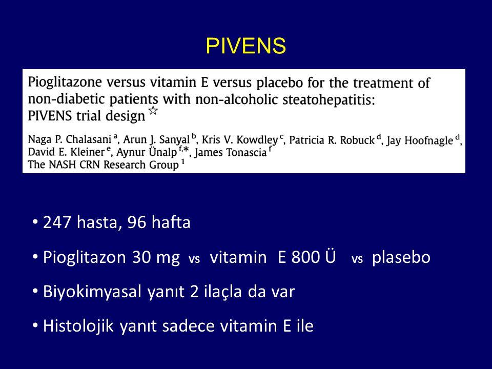 PIVENS 247 hasta, 96 hafta Pioglitazon 30 mg vs vitamin E 800 Ü vs plasebo Biyokimyasal yanıt 2 ilaçla da var Histolojik yanıt sadece vitamin E ile