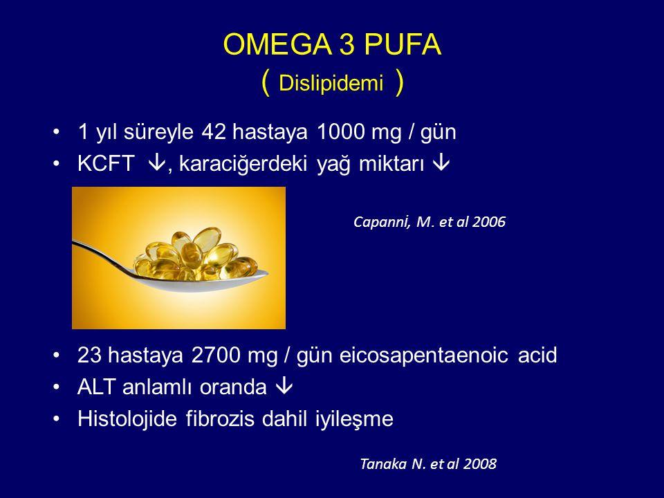OMEGA 3 PUFA ( Dislipidemi ) 1 yıl süreyle 42 hastaya 1000 mg / gün KCFT , karaciğerdeki yağ miktarı  23 hastaya 2700 mg / gün eicosapentaenoic acid ALT anlamlı oranda  Histolojide fibrozis dahil iyileşme Capann i, M.