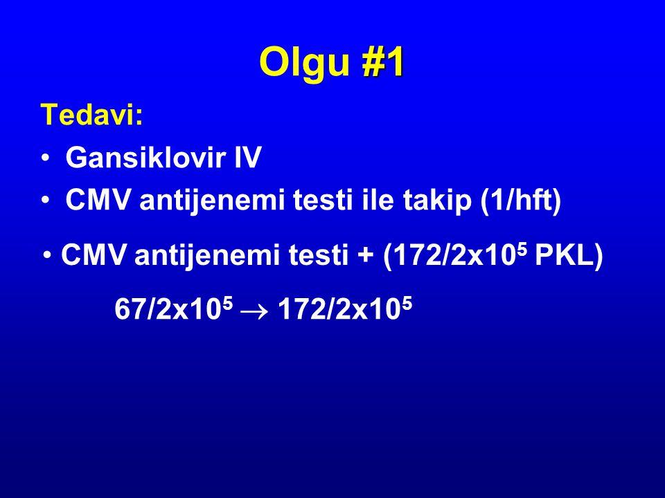 Tedavi: Gansiklovir IV CMV antijenemi testi ile takip (1/hft) #1 Olgu #1 CMV antijenemi testi + (172/2x10 5 PKL) 67/2x10 5  172/2x10 5