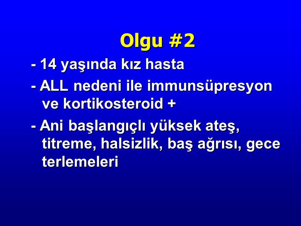 - 14 yaşında kız hasta - ALL nedeni ile immunsüpresyon ve kortikosteroid + - Ani başlangıçlı yüksek ateş, titreme, halsizlik, baş ağrısı, gece terlemeleri Olgu #2