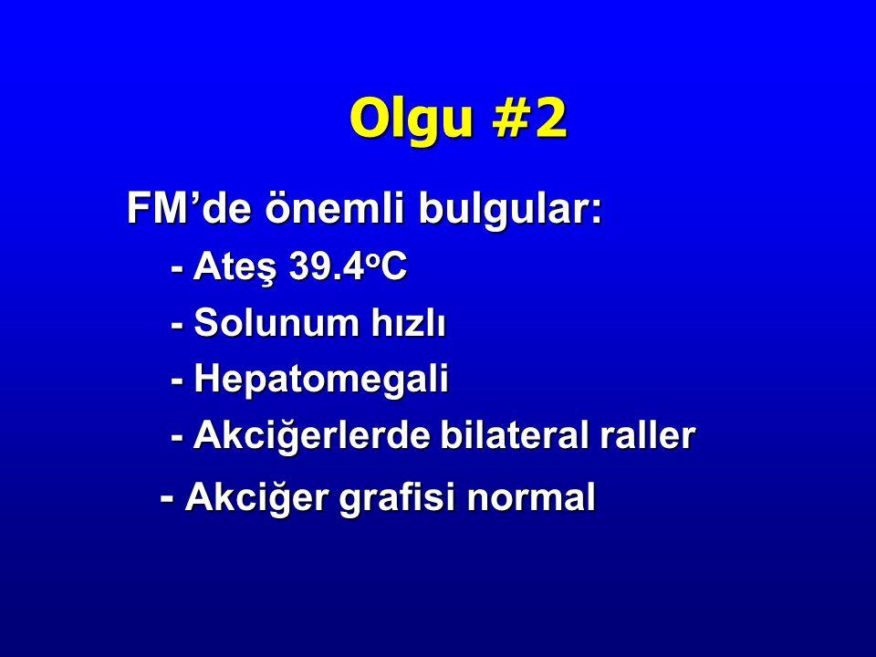 FM'de önemli bulgular: - Ateş 39.4 o C - Solunum hızlı - Hepatomegali - Akciğerlerde bilateral raller - Akciğer grafisi normal Olgu #2