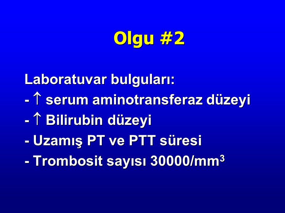 Laboratuvar bulguları: -  serum aminotransferaz düzeyi -  Bilirubin düzeyi - Uzamış PT ve PTT süresi - Trombosit sayısı 30000/mm 3 Olgu #2