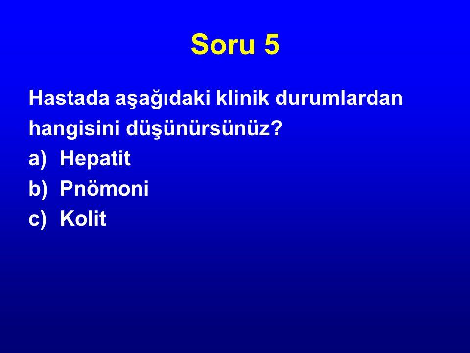 Soru 5 Hastada aşağıdaki klinik durumlardan hangisini düşünürsünüz? a)Hepatit b)Pnömoni c)Kolit