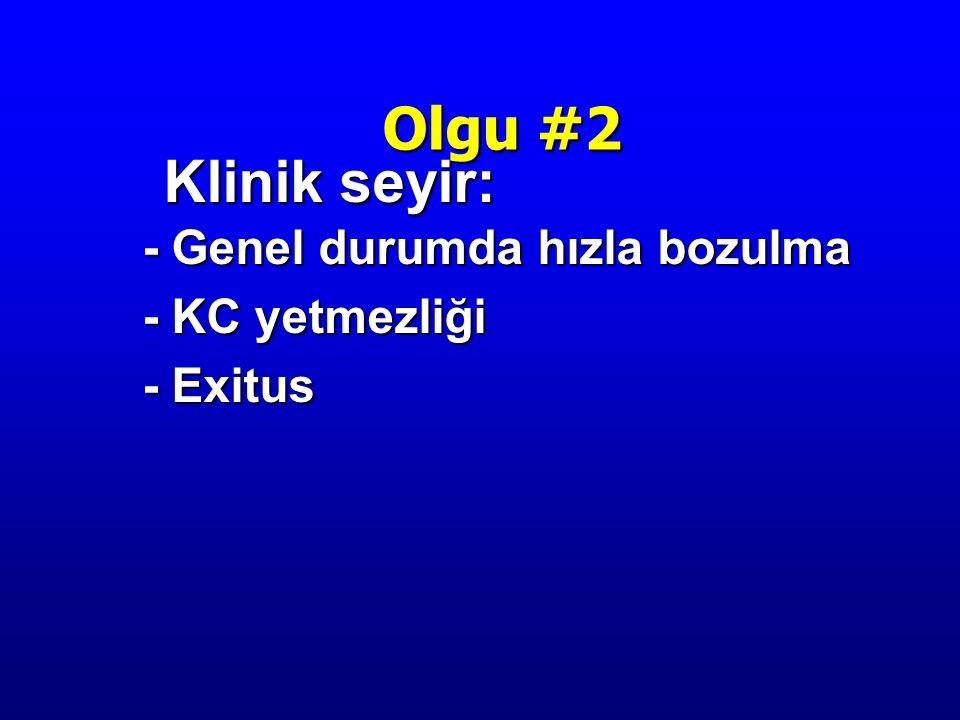 Klinik seyir: Klinik seyir: - Genel durumda hızla bozulma - KC yetmezliği - Exitus Olgu #2