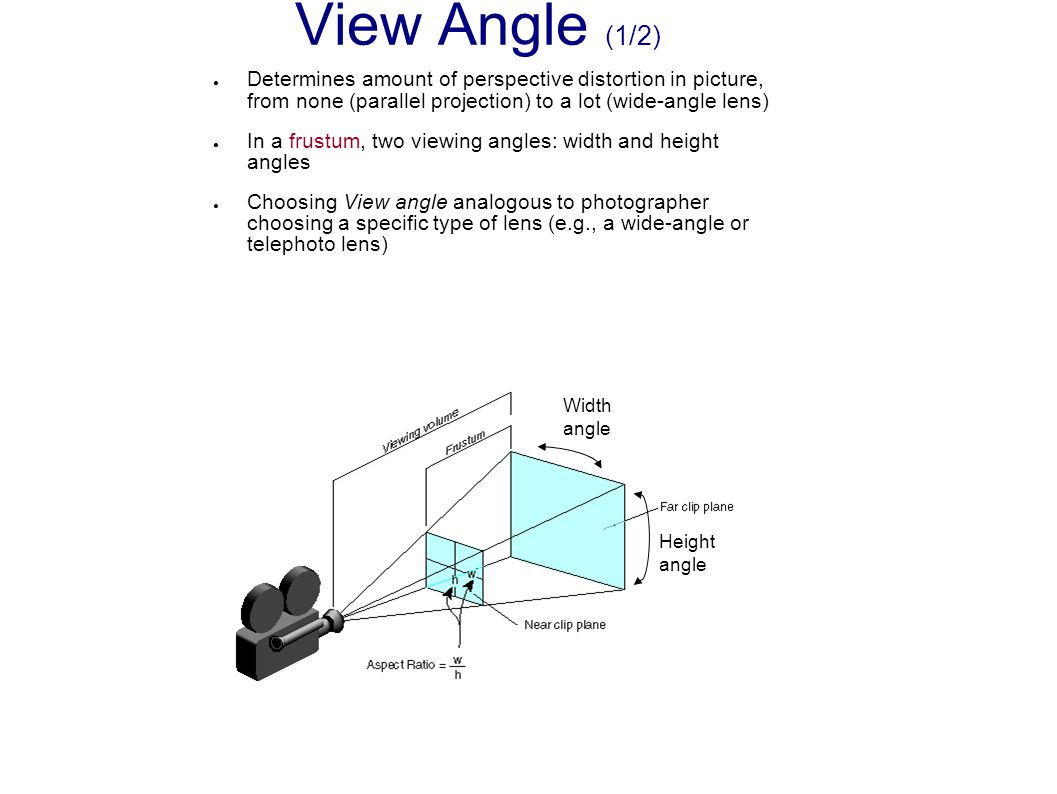 ● Determines amount of perspective distortion in picture, from none (parallel projection) to a lot (wide-angle lens) ● In a frustum, two viewing angle