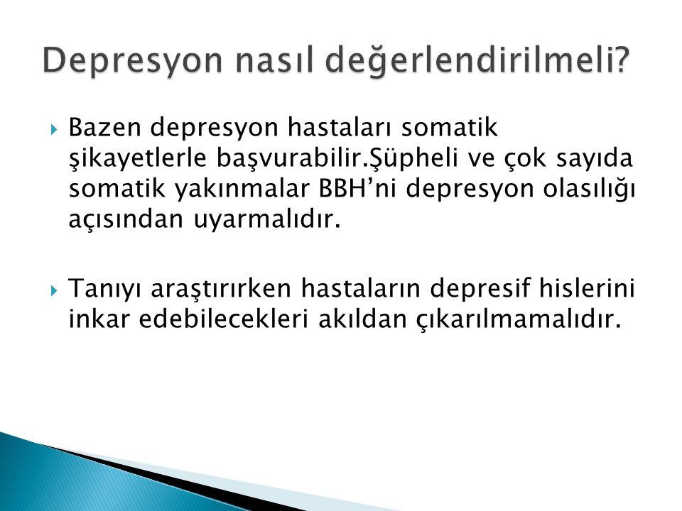  Bazen depresyon hastaları somatik şikayetlerle başvurabilir.Şüpheli ve çok sayıda somatik yakınmalar BBH'ni depresyon olasılığı açısından uyarmalıdı