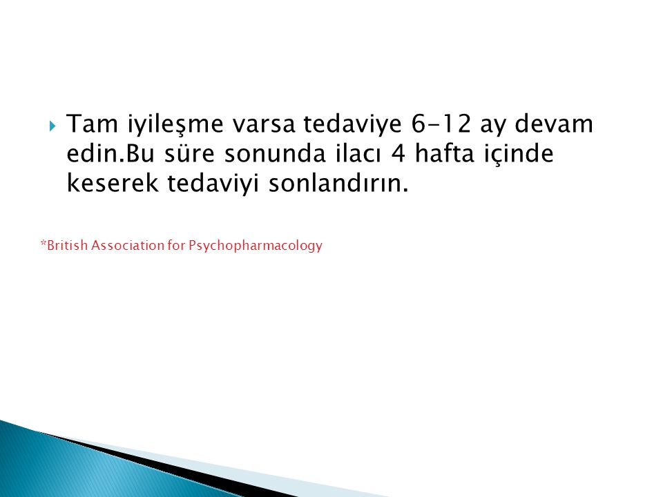  Tam iyileşme varsa tedaviye 6-12 ay devam edin.Bu süre sonunda ilacı 4 hafta içinde keserek tedaviyi sonlandırın. * British Association for Psychoph
