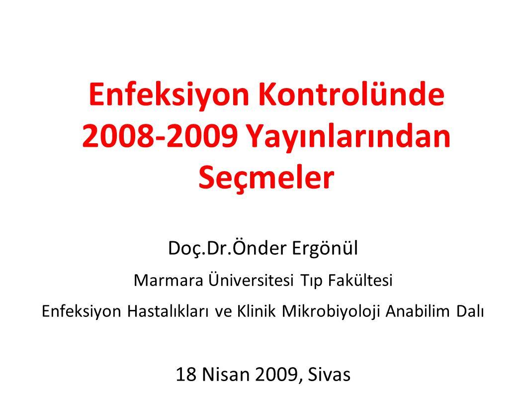 Enfeksiyon Kontrolünde 2008-2009 Yayınlarından Seçmeler Doç.Dr.Önder Ergönül Marmara Üniversitesi Tıp Fakültesi Enfeksiyon Hastalıkları ve Klinik Mikrobiyoloji Anabilim Dalı 18 Nisan 2009, Sivas