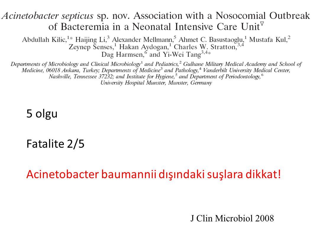 5 olgu Fatalite 2/5 Acinetobacter baumannii dışındaki suşlara dikkat! J Clin Microbiol 2008