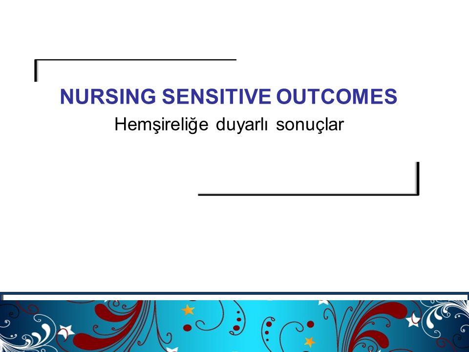 söyleyebilmeleri NURSING SENSITIVE OUTCOMES Hemşireliğe duyarlı sonuçlar