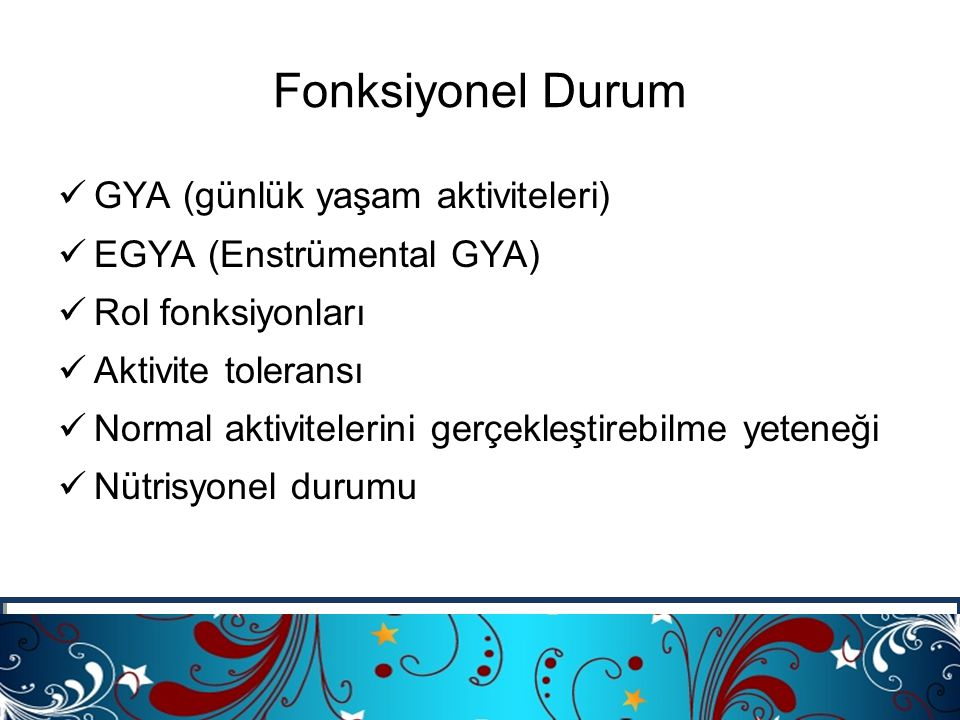 Fonksiyonel Durum üGYA (günlük yaşam aktiviteleri) üEGYA (Enstrümental GYA) üRol fonksiyonları üAktivite toleransı üNormal aktivitelerini gerçekleştir