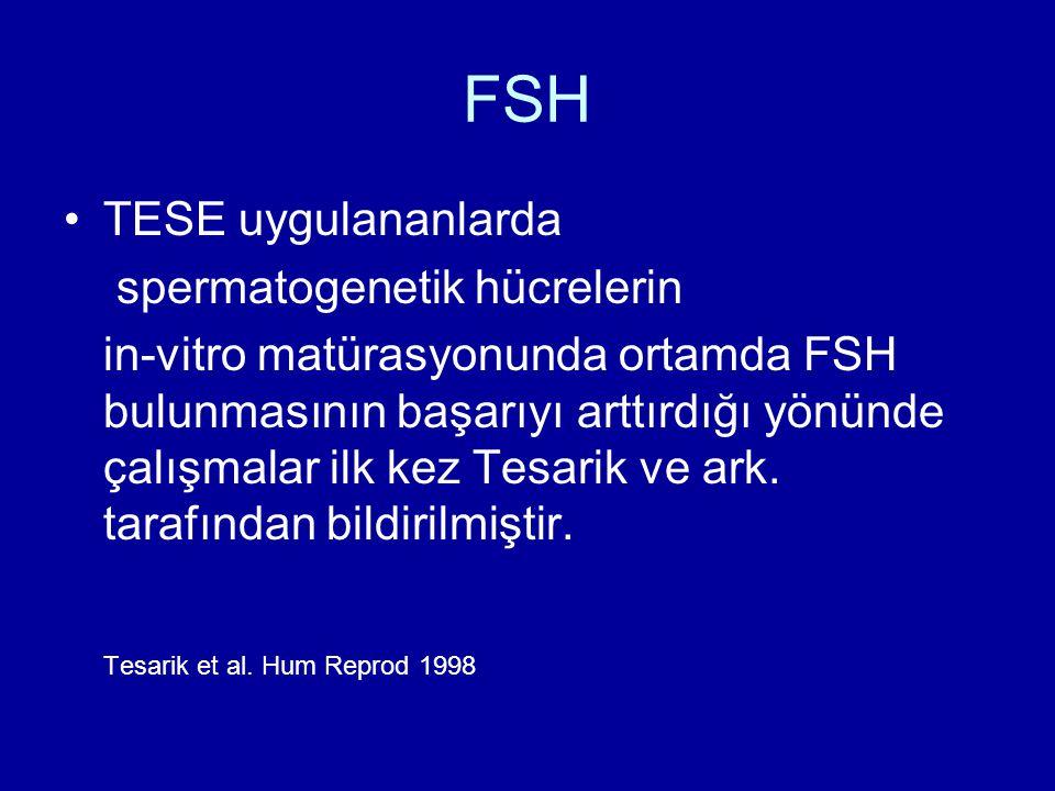 FSH TESE uygulananlarda spermatogenetik hücrelerin in-vitro matürasyonunda ortamda FSH bulunmasının başarıyı arttırdığı yönünde çalışmalar ilk kez Tes