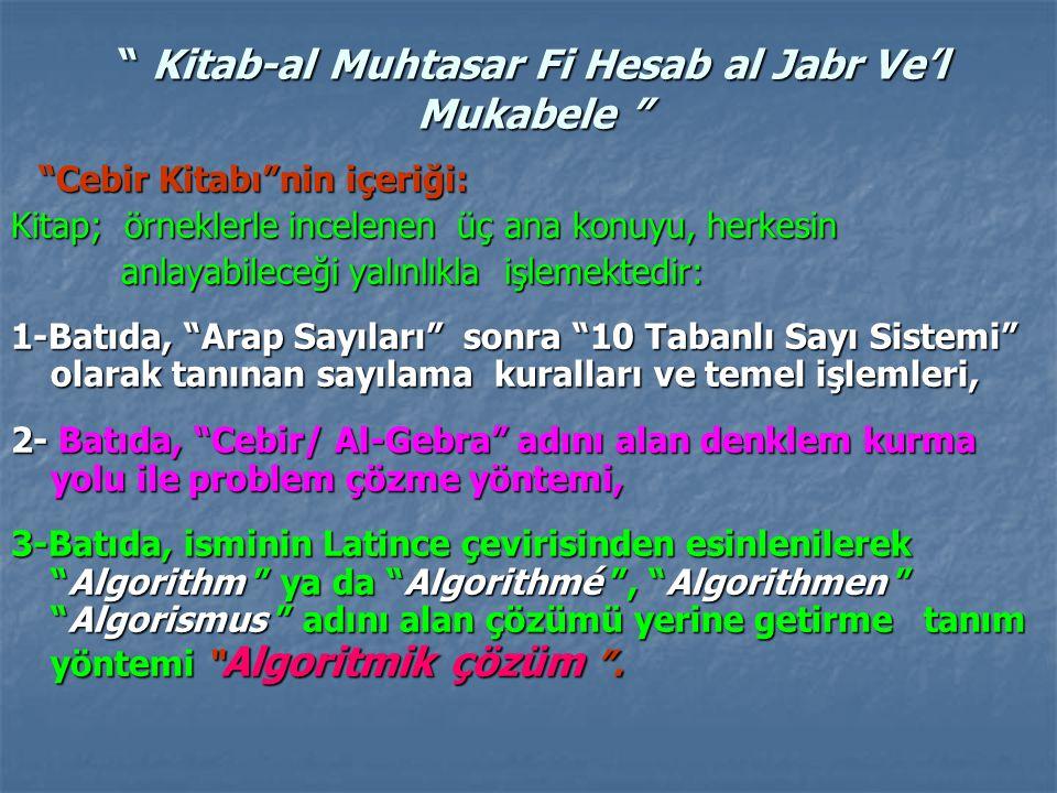 Kitab-al Muhtasar Fi Hesab al Jabr Ve'l Mukabele Cebir Kitabı nin içeriği: Cebir Kitabı nin içeriği: Kitap; örneklerle incelenen üç ana konuyu, herkesin anlayabileceği yalınlıkla işlemektedir: anlayabileceği yalınlıkla işlemektedir: 1-Batıda, Arap Sayıları sonra 10 Tabanlı Sayı Sistemi olarak tanınan sayılama kuralları ve temel işlemleri, 2- Batıda, Cebir/ Al-Gebra adını alan denklem kurma yolu ile problem çözme yöntemi, 3-Batıda, isminin Latince çevirisinden esinlenilerek Algorithm ya da Algorithmé , Algorithmen Algorismus adını alan çözümü yerine getirme tanım yöntemi Algoritmik çözüm .