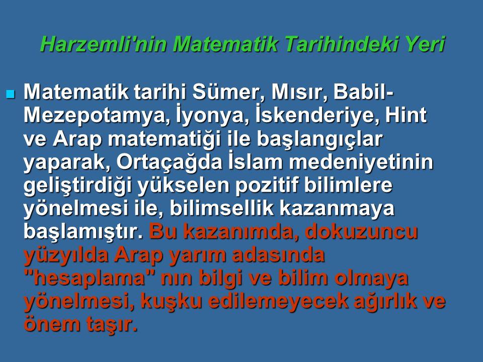 Harzemli nin Matematik Tarihindeki Yeri Matematik tarihi Sümer, Mısır, Babil- Mezepotamya, İyonya, İskenderiye, Hint ve Arap matematiği ile başlangıçlar yaparak, Ortaçağda İslam medeniyetinin geliştirdiği yükselen pozitif bilimlere yönelmesi ile, bilimsellik kazanmaya başlamıştır.