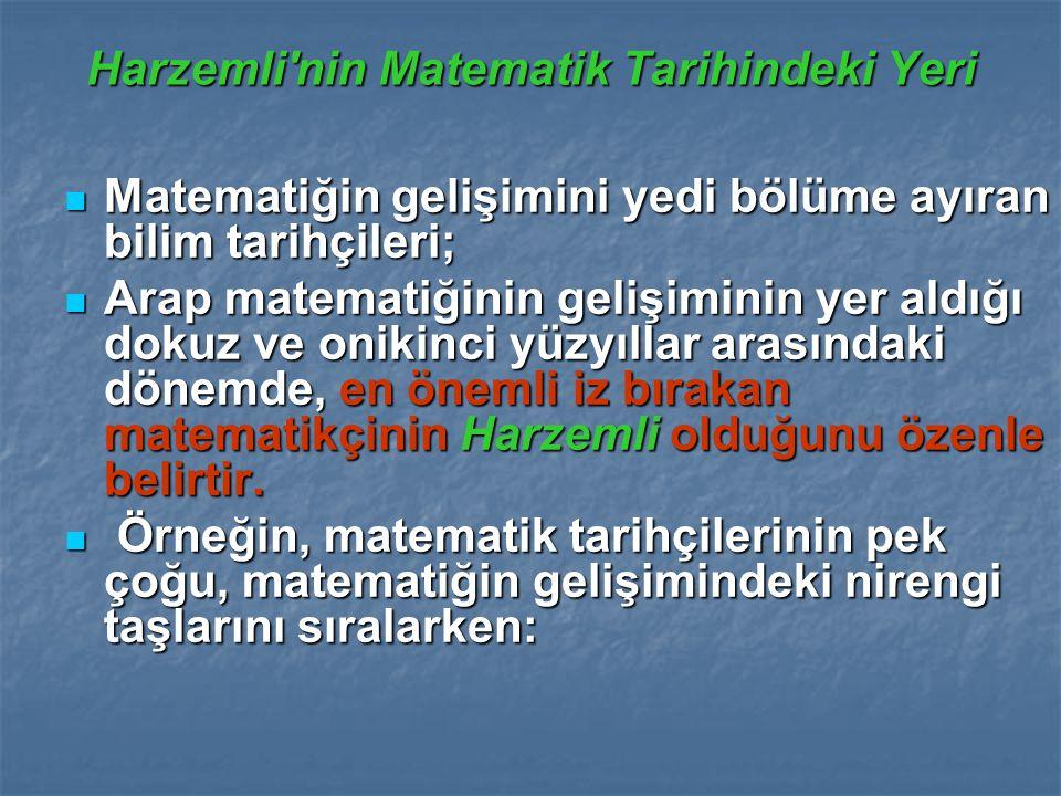 Harzemli nin Matematik Tarihindeki Yeri Matematiğin gelişimini yedi bölüme ayıran bilim tarihçileri; Matematiğin gelişimini yedi bölüme ayıran bilim tarihçileri; Arap matematiğinin gelişiminin yer aldığı dokuz ve onikinci yüzyıllar arasındaki dönemde, en önemli iz bırakan matematikçinin Harzemli olduğunu özenle belirtir.