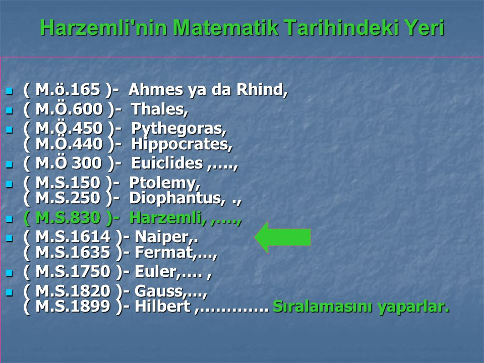 Harzemli nin Matematik Tarihindeki Yeri ( M.ö.165 )- Ahmes ya da Rhind, ( M.ö.165 )- Ahmes ya da Rhind, ( M.Ö.600 )- Thales, ( M.Ö.600 )- Thales, ( M.Ö.450 )- Pythegoras, ( M.Ö.440 )- Hippocrates, ( M.Ö.450 )- Pythegoras, ( M.Ö.440 )- Hippocrates, ( M.Ö 300 )- Euiclides,…., ( M.Ö 300 )- Euiclides,…., ( M.S.150 )- Ptolemy, ( M.S.250 )- Diophantus,., ( M.S.150 )- Ptolemy, ( M.S.250 )- Diophantus,., ( M.S.830 )- Harzemli,,…., ( M.S.830 )- Harzemli,,…., ( M.S.1614 )- Naiper,.