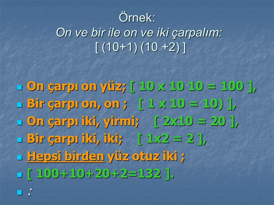 Örnek: On ve bir ile on ve iki çarpalım: [ (10+1) (10 +2) ] On çarpı on yüz; [ 10 x 10 10 = 100 ], On çarpı on yüz; [ 10 x 10 10 = 100 ], Bir çarpı on