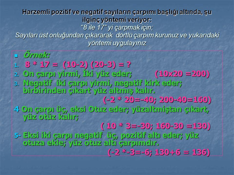 Harzemli pozitif ve negatif sayıların çarpımı başlığı altında, şu ilginç yöntemi veriyor: 8 ile 17 yi çarpmak için; Sayıları üst onluğundan çıkararak dörtlü çarpım kurunuz ve yukarıdaki yöntemi uygulayınız Örnek: Örnek: 1.