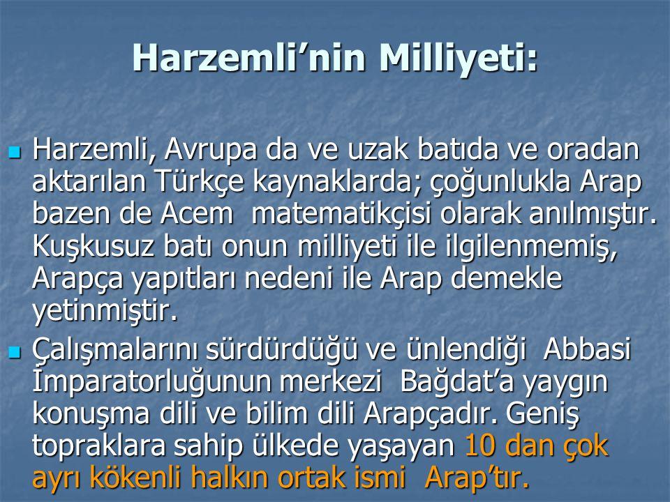 Harzemli'nin Milliyeti: Harzemli, Avrupa da ve uzak batıda ve oradan aktarılan Türkçe kaynaklarda; çoğunlukla Arap bazen de Acem matematikçisi olarak anılmıştır.