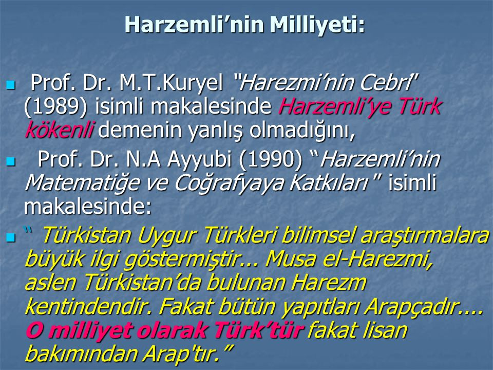 """Harzemli'nin Milliyeti: Prof. Dr. M.T.Kuryel """"Harezmi'nin Cebri"""" (1989) isimli makalesinde Harzemli'ye Türk kökenli demenin yanlış olmadığını, Prof. D"""