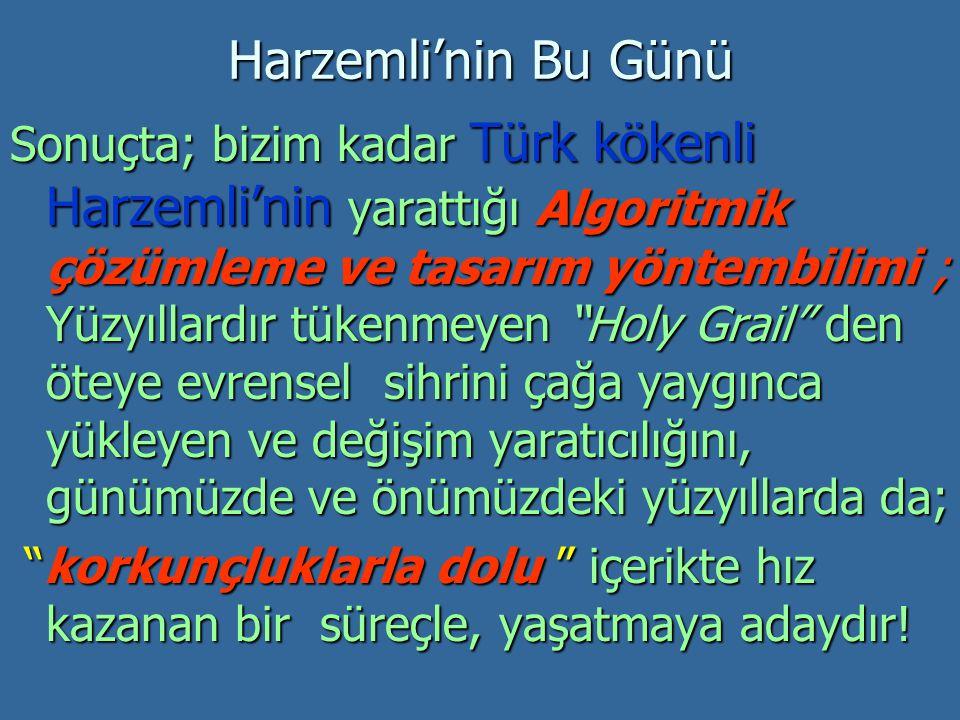 Harzemli'nin Bu Günü Sonuçta; bizim kadar Türk kökenli Harzemli'nin yarattığı Algoritmik çözümleme ve tasarım yöntembilimi ; Yüzyıllardır tükenmeyen Holy Grail den öteye evrensel sihrini çağa yaygınca yükleyen ve değişim yaratıcılığını, günümüzde ve önümüzdeki yüzyıllarda da; korkunçluklarla dolu içerikte hız kazanan bir süreçle, yaşatmaya adaydır.