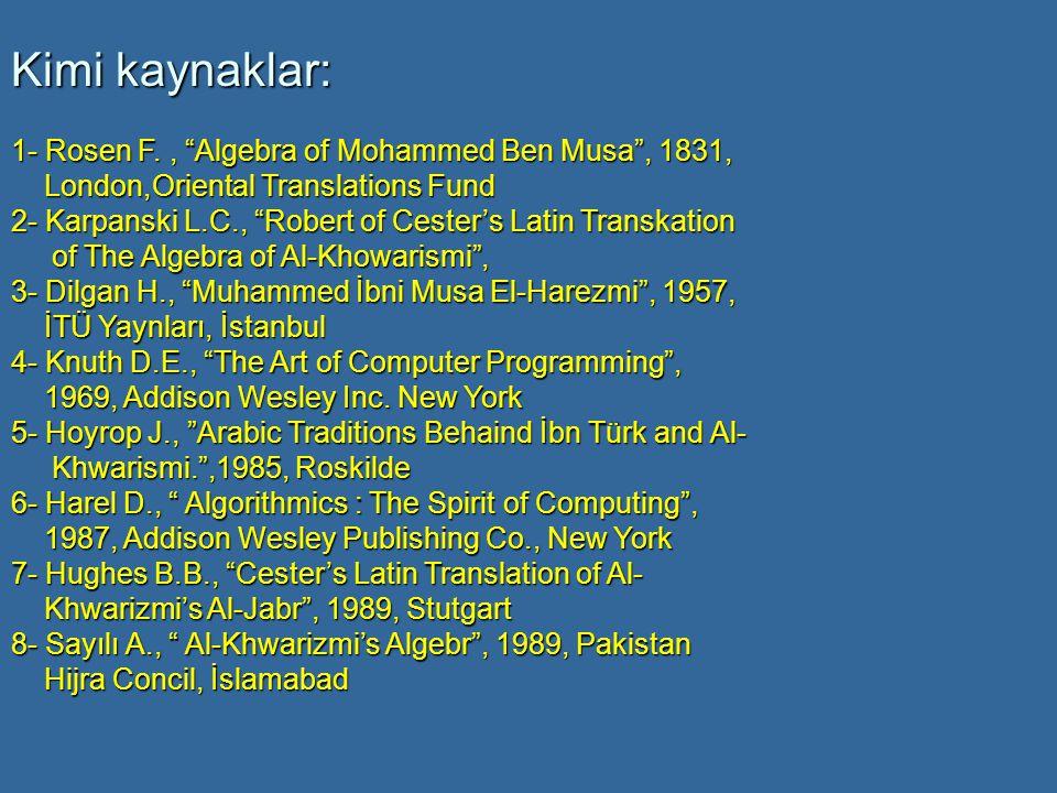 Kimi kaynaklar: 1- Rosen F., Algebra of Mohammed Ben Musa , 1831, London,Oriental Translations Fund London,Oriental Translations Fund 2- Karpanski L.C., Robert of Cester's Latin Transkation of The Algebra of Al-Khowarismi , of The Algebra of Al-Khowarismi , 3- Dilgan H., Muhammed İbni Musa El-Harezmi , 1957, İTÜ Yaynları, İstanbul İTÜ Yaynları, İstanbul 4- Knuth D.E., The Art of Computer Programming , 1969, Addison Wesley Inc.