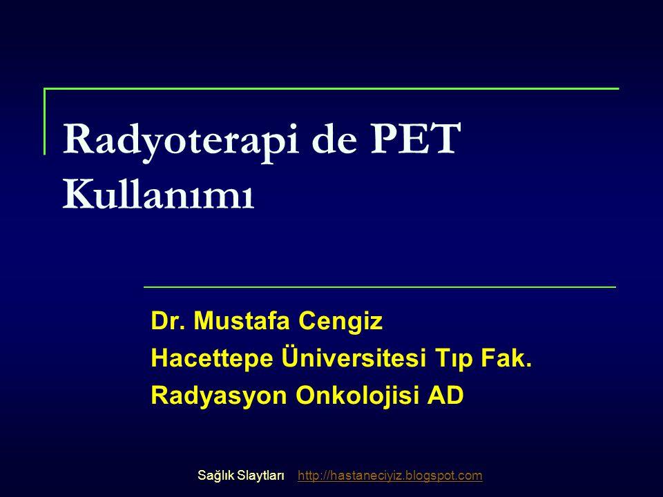 Radyoterapi de PET Kullanımı Dr. Mustafa Cengiz Hacettepe Üniversitesi Tıp Fak. Radyasyon Onkolojisi AD Sağlık Slaytlarıhttp://hastaneciyiz.blogspot.c