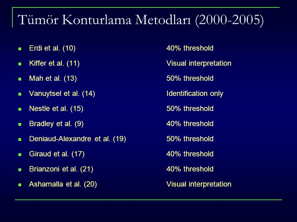 Tümör Konturlama Metodları (2000-2005) Erdi et al. (10) 40% threshold Kiffer et al. (11) Visual interpretation Mah et al. (13) 50% threshold Vanuytsel