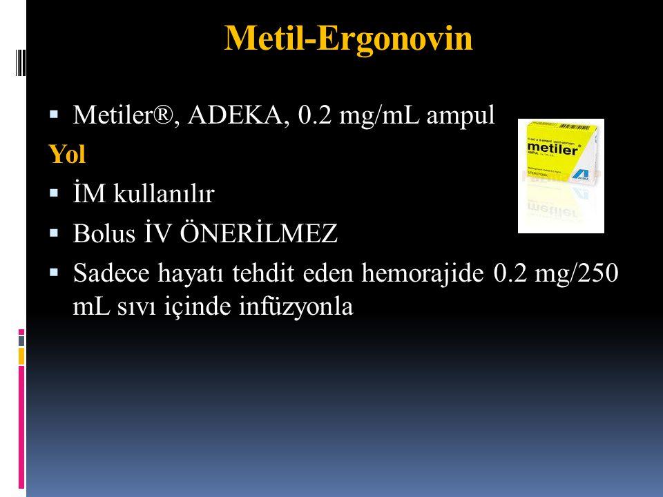  Metiler®, ADEKA, 0.2 mg/mL ampul Yol  İM kullanılır  Bolus İV ÖNERİLMEZ  Sadece hayatı tehdit eden hemorajide 0.2 mg/250 mL sıvı içinde infüzyonl
