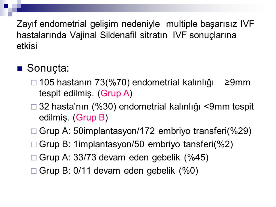 Zayıf endometrial gelişim nedeniyle multiple başarısız IVF hastalarında Vajinal Sildenafil sitratın IVF sonuçlarına etkisi Sonuçta:  105 hastanın 73(