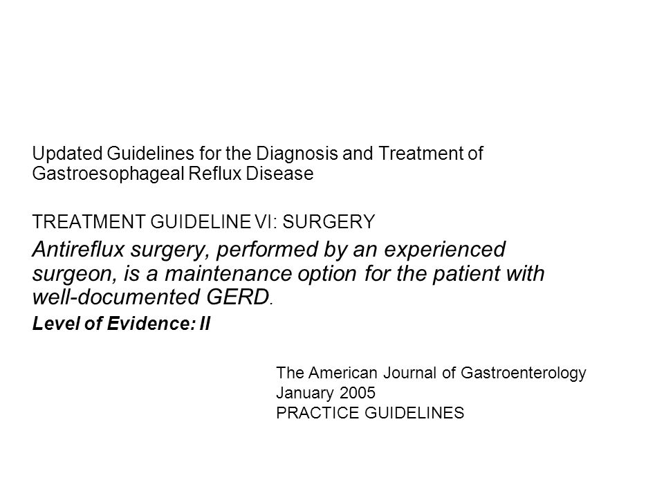 Updated Guidelines for the Diagnosis and Treatment of Gastroesophageal Reflux Disease TREATMENT GUIDELINE VI: SURGERY Antireflux surgery, performed by an experienced surgeon, is a maintenance option for the patient with well-documented GERD.