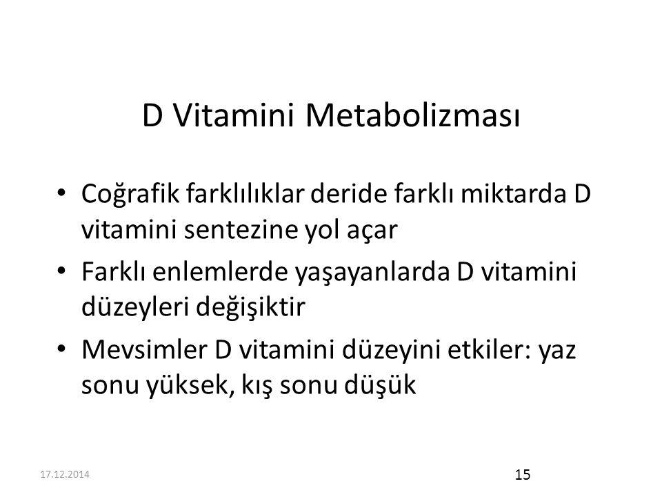 17.12.2014 15 D Vitamini Metabolizması Coğrafik farklılıklar deride farklı miktarda D vitamini sentezine yol açar Farklı enlemlerde yaşayanlarda D vitamini düzeyleri değişiktir Mevsimler D vitamini düzeyini etkiler: yaz sonu yüksek, kış sonu düşük