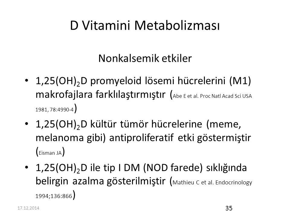 17.12.2014 35 D Vitamini Metabolizması Nonkalsemik etkiler 1,25(OH) 2 D promyeloid lösemi hücrelerini (M1) makrofajlara farklılaştırmıştır ( Abe E et al.