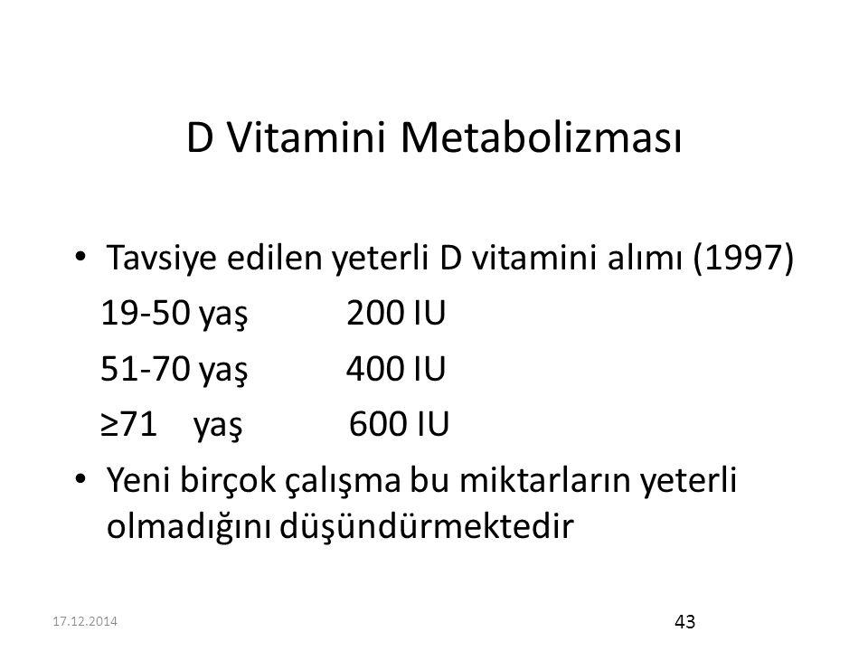 17.12.2014 43 D Vitamini Metabolizması Tavsiye edilen yeterli D vitamini alımı (1997) 19-50 yaş 200 IU 51-70 yaş 400 IU ≥71 yaş 600 IU Yeni birçok çalışma bu miktarların yeterli olmadığını düşündürmektedir
