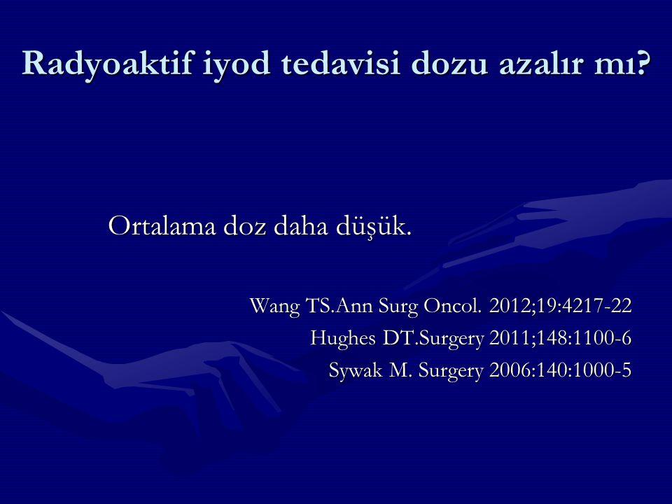 Radyoaktif iyod tedavisi dozu azalır mı? Ortalama doz daha düşük. Wang TS.Ann Surg Oncol. 2012;19:4217-22 Hughes DT.Surgery 2011;148:1100-6 Sywak M. S
