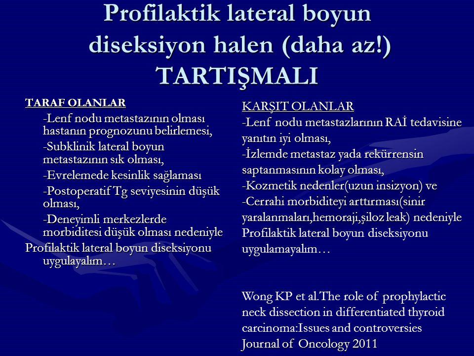 Profilaktik lateral boyun diseksiyon halen (daha az!) TARTIŞMALI TARAF OLANLAR -Lenf nodu metastazının olması hastanın prognozunu belirlemesi, -Subkli