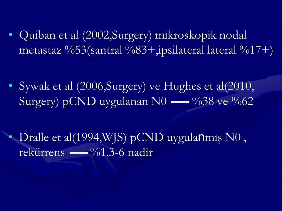 Quiban et al (2002,Surgery) mikroskopik nodal metastaz %53(santral %83+,ipsilateral lateral %17+)Quiban et al (2002,Surgery) mikroskopik nodal metasta