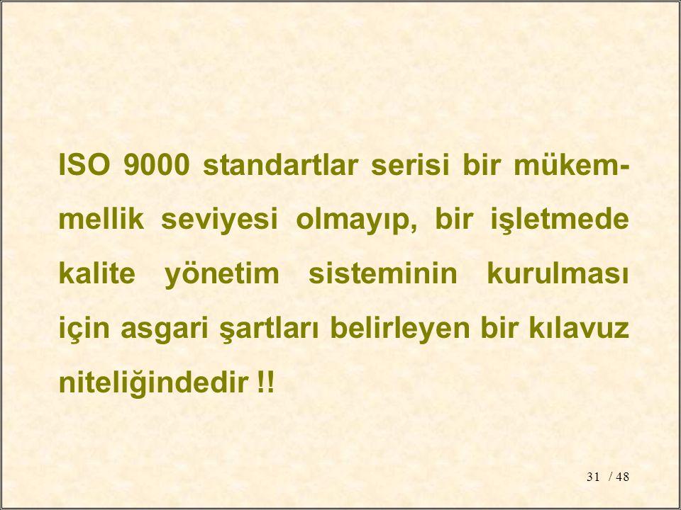 / 4831 ISO 9000 standartlar serisi bir mükem- mellik seviyesi olmayıp, bir işletmede kalite yönetim sisteminin kurulması için asgari şartları belirleyen bir kılavuz niteliğindedir !!