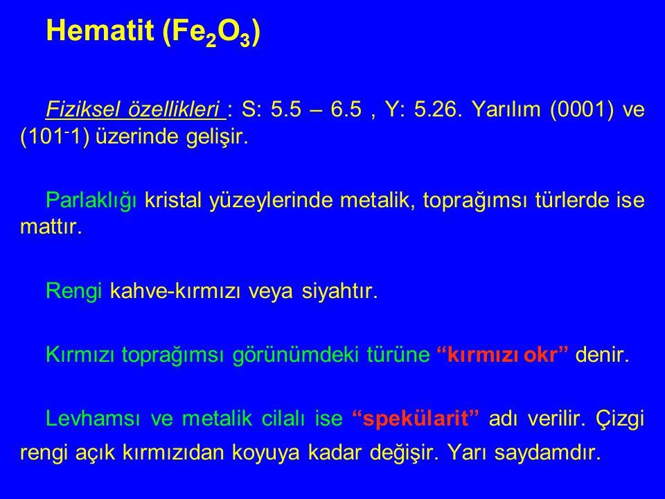Hematit (Fe 2 O 3 ) Fiziksel özellikleri : S: 5.5 – 6.5, Y: 5.26. Yarılım (0001) ve (101 - 1) üzerinde gelişir. Parlaklığı kristal yüzeylerinde metali