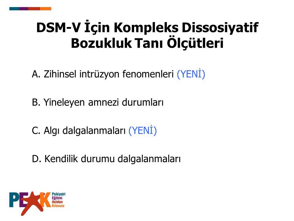 DSM-V İçin Kompleks Dissosiyatif Bozukluk Tanı Ölçütleri A. Zihinsel intrüzyon fenomenleri (YENİ) B. Yineleyen amnezi durumları C. Algı dalgalanmaları