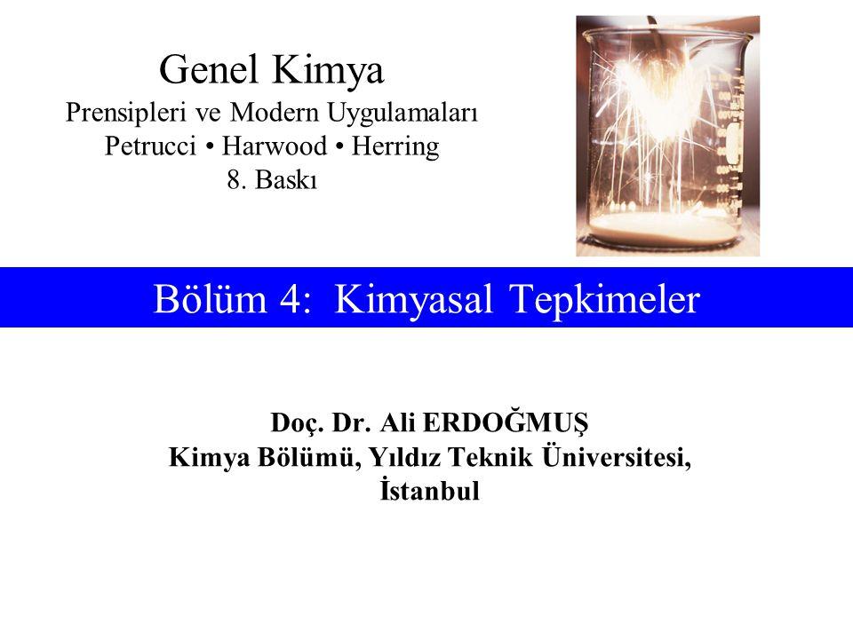 Doç. Dr. Ali ERDOĞMUŞ Kimya Bölümü, Yıldız Teknik Üniversitesi, İstanbul Bölüm 4: Kimyasal Tepkimeler Genel Kimya Prensipleri ve Modern Uygulamaları P