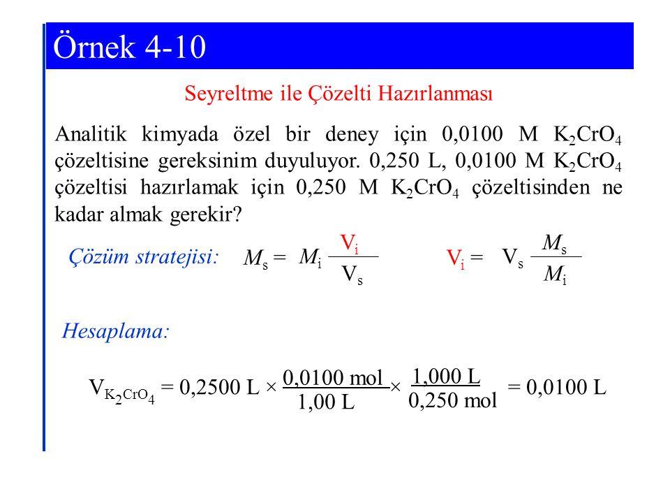 Seyreltme ile Çözelti Hazırlanması Analitik kimyada özel bir deney için 0,0100 M K 2 CrO 4 çözeltisine gereksinim duyuluyor. 0,250 L, 0,0100 M K 2 CrO