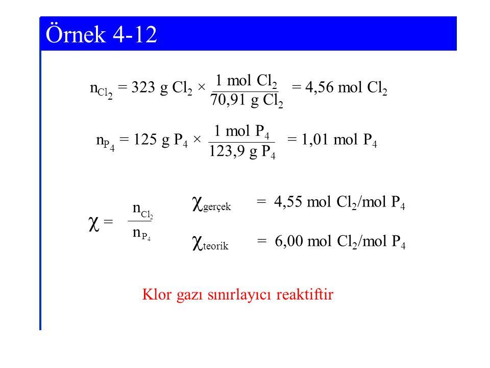 Örnek 4-12 n Cl 2 = 323 g Cl 2 × = 4,56 mol Cl 2 1 mol Cl 2 70,91 g Cl 2 n P 4 = 125 g P 4 × = 1,01 mol P 4 1 mol P 4 123,9 g P 4  gerçek = 4,55 mol