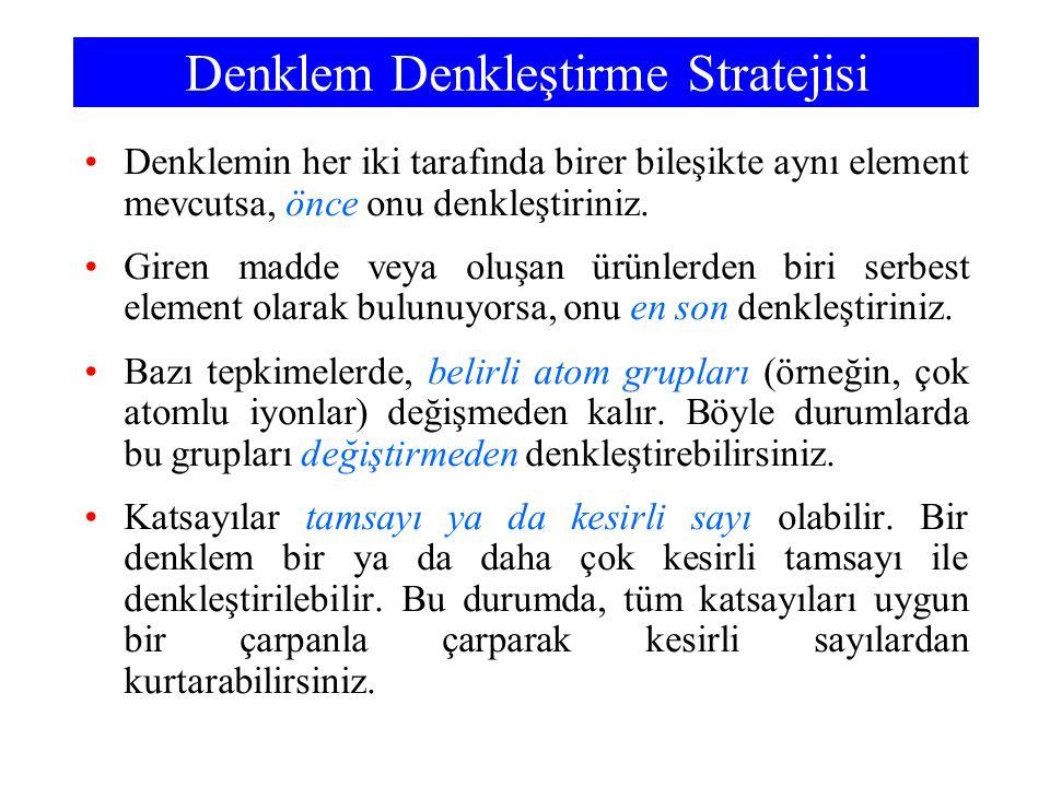 Denklem Denkleştirme Stratejisi Denklemin her iki tarafında birer bileşikte aynı element mevcutsa, önce onu denkleştiriniz. Giren madde veya oluşan ür
