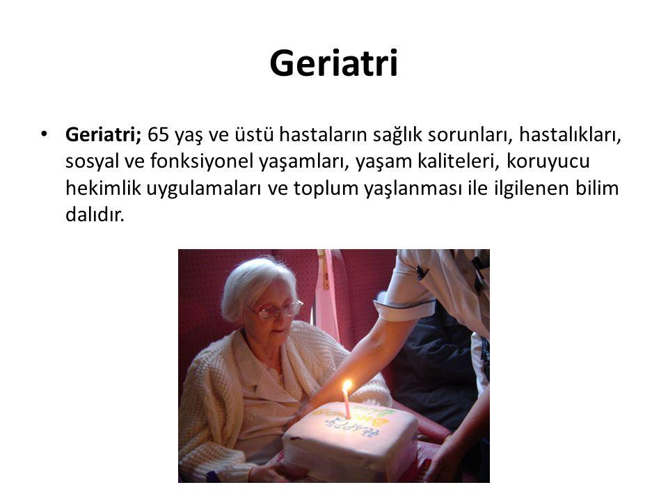 Geriatri Geriatri; 65 yaş ve üstü hastaların sağlık sorunları, hastalıkları, sosyal ve fonksiyonel yaşamları, yaşam kaliteleri, koruyucu hekimlik uygu
