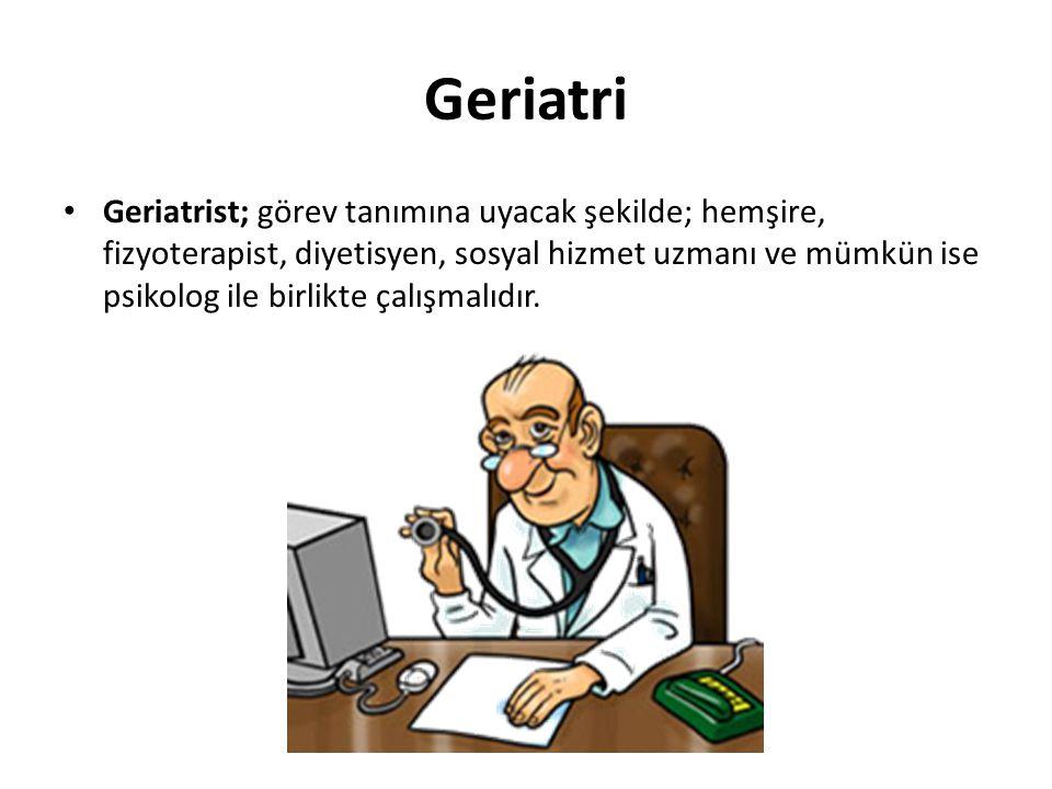 Geriatri Geriatrist; görev tanımına uyacak şekilde; hemşire, fizyoterapist, diyetisyen, sosyal hizmet uzmanı ve mümkün ise psikolog ile birlikte çalış