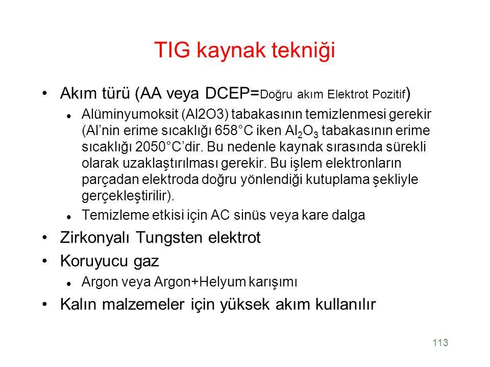 113 TIG kaynak tekniği Akım türü (AA veya DCEP= Doğru akım Elektrot Pozitif ) Alüminyumoksit (Al2O3) tabakasının temizlenmesi gerekir (Al'nin erime sı